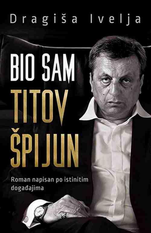 Bio sam Titov spijun  Dragisa Ivelja knjiga 2017 Kriminalisticki Autobiografija laguna