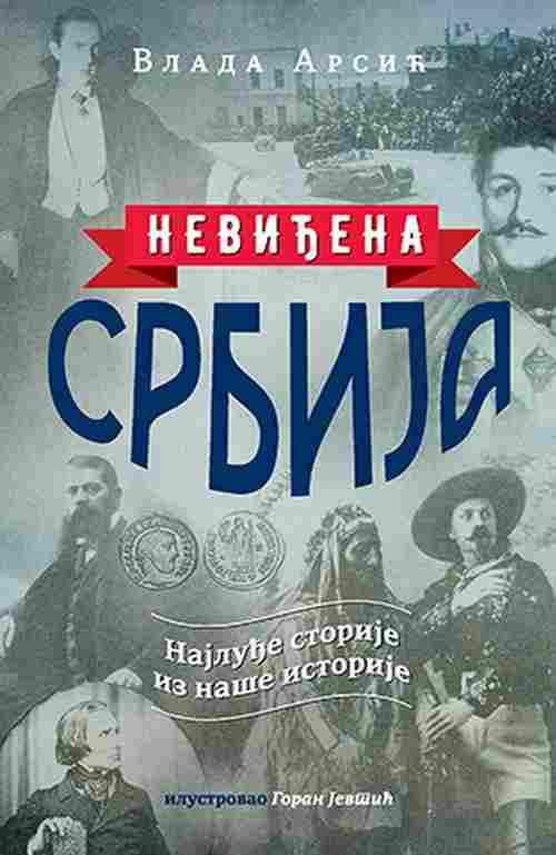 Nevidjena Srbija Vlada Arsic knjiga 2018 najludje storije iz nase istorije