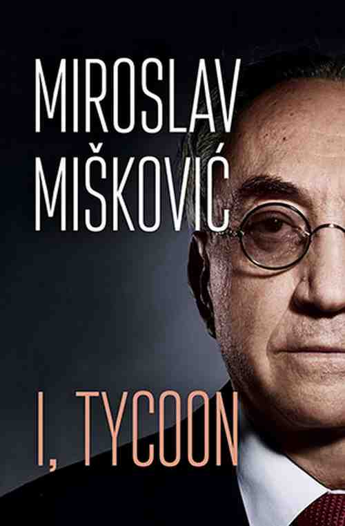 I, Tycoon Miroslav Miskovic knjiga 2018 autobiografija laguna engleski